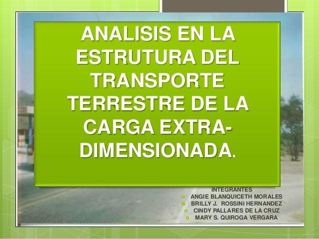 ANALISIS EN LA ESTRUTURA DEL   TRANSPORTETERRESTRE DE LA  CARGA EXTRA- DIMENSIONADA.                 INTEGRANTES         ...