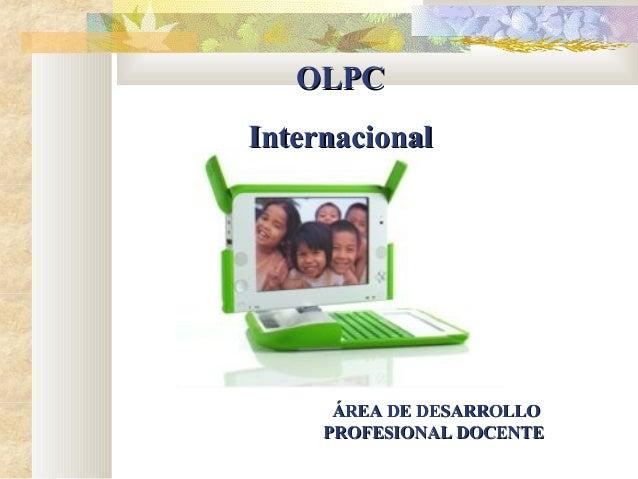 OLPCOLPC InternacionalInternacional ÁREA DE DESARROLLOÁREA DE DESARROLLO PROFESIONAL DOCENTEPROFESIONAL DOCENTE