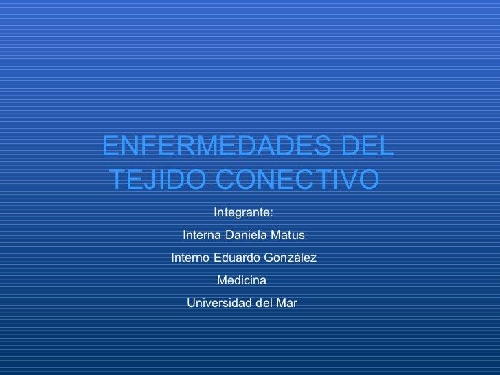 Integrante: Interna Daniela Matus Interno Eduardo González Medicina  Universidad del Mar  ENFERMEDADES DEL TEJIDO CONECTIVO