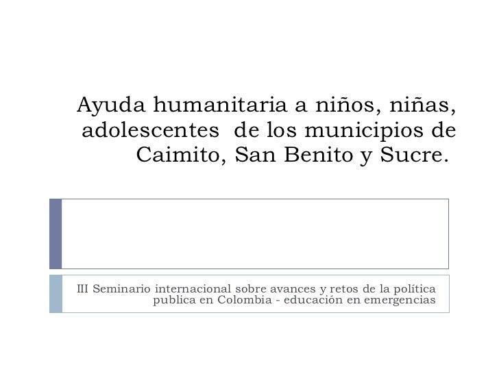 Ayuda humanitaria a niños, niñas, adolescentes  de los municipios de Caimito, San Benito y Sucre.  III Seminario internaci...