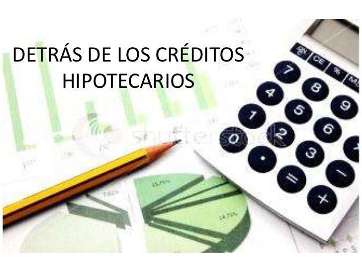 DETRÁS DE LOS CRÉDITOS    HIPOTECARIOS