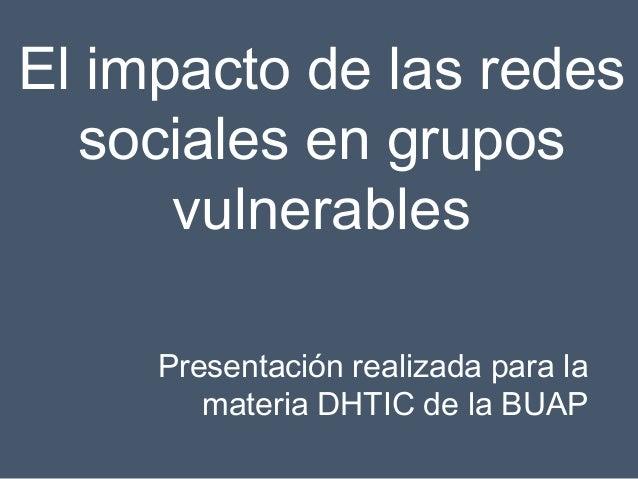 El impacto de las redes sociales en grupos vulnerables Presentación realizada para la materia DHTIC de la BUAP