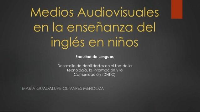 Medios Audiovisuales  en la enseñanza del  inglés en niños  Facultad de Lenguas  Desarrollo de Habilidades en el Uso de la...