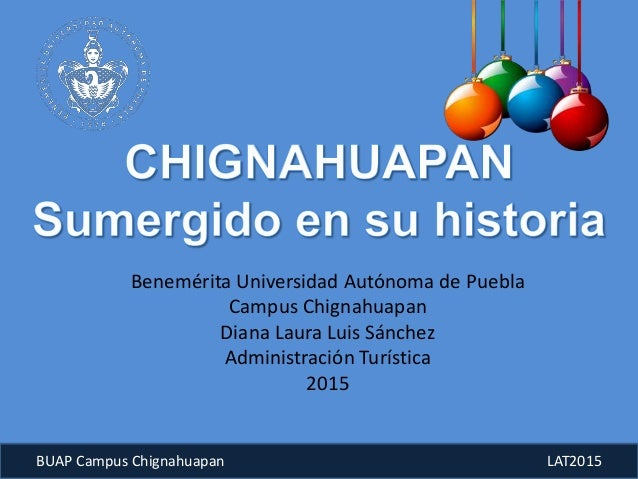 BUAP Campus Chignahuapan LAT2015 Benemérita Universidad Autónoma de Puebla Campus Chignahuapan Diana Laura Luis Sánchez Ad...