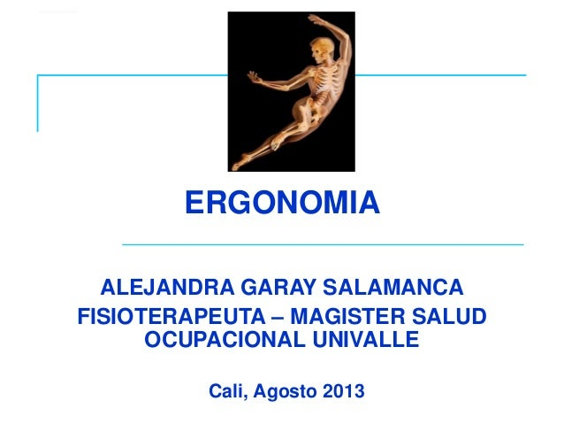 Cali, Agosto 2013 ERGONOMIA ALEJANDRA GARAY SALAMANCA FISIOTERAPEUTA – MAGISTER SALUD OCUPACIONAL UNIVALLE