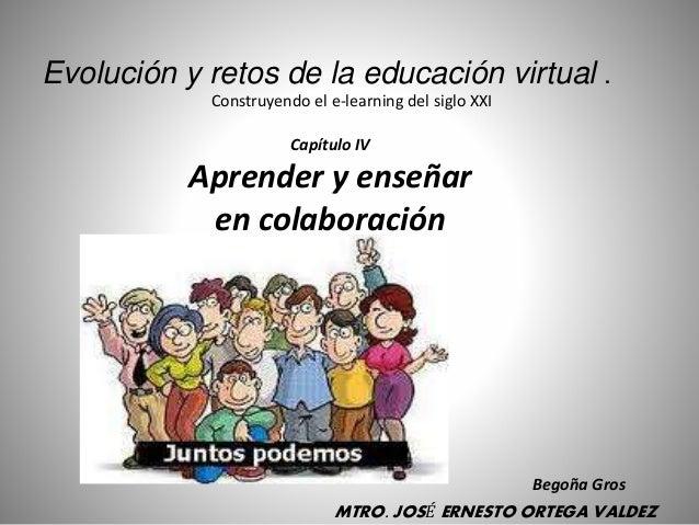 Capítulo IV Aprender y enseñar en colaboración Evolución y retos de la educación virtual . Construyendo el e-learning del ...