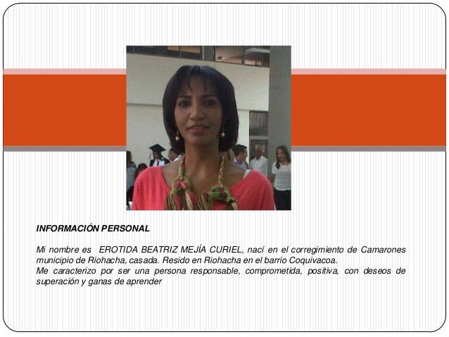 INFORMACIÓN PERSONAL Mi nombre es EROTIDA BEATRIZ MEJÍA CURIEL, nací en el corregimiento de Camarones municipio de Riohach...
