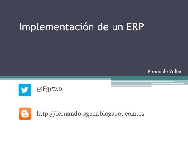 Implementación de un ERP                                          Fernando Voltas   @F3r7x0   http://fernando-sgem.blogspo...