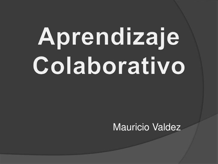 Aprendizaje <br />Colaborativo<br />Mauricio Valdez<br />