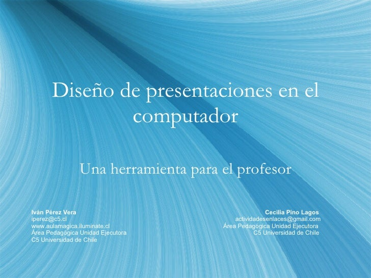 Diseño de presentaciones en el computador Una herramienta para el profesor Iván Pérez Vera  Cecilia Pino Lagos iperez@c5.c...