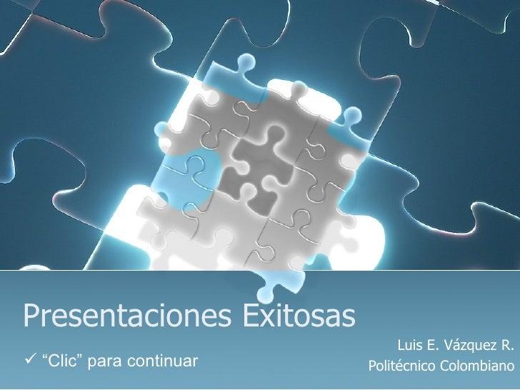 """Presentaciones Exitosas Luis E. Vázquez R. Politécnico Colombiano <ul><li>"""" Clic"""" para continuar </li></ul>"""