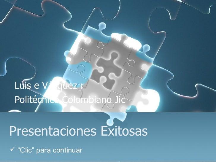 """Presentaciones Exitosas Luis e Vázquez r Politécnico Colombiano Jic <ul><li>"""" Clic"""" para continuar </li></ul>"""