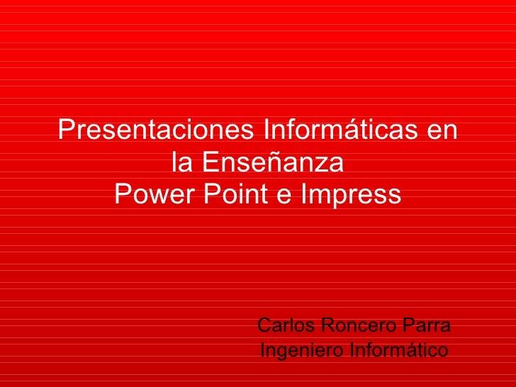 Presentaciones Informáticas en la Enseñanza Power Point e Impress Carlos Roncero Parra Ingeniero Informático