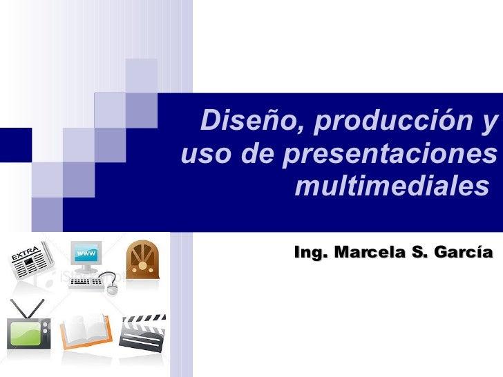 Diseño, producción y uso de presentaciones multimediales   Ing. Marcela S. García