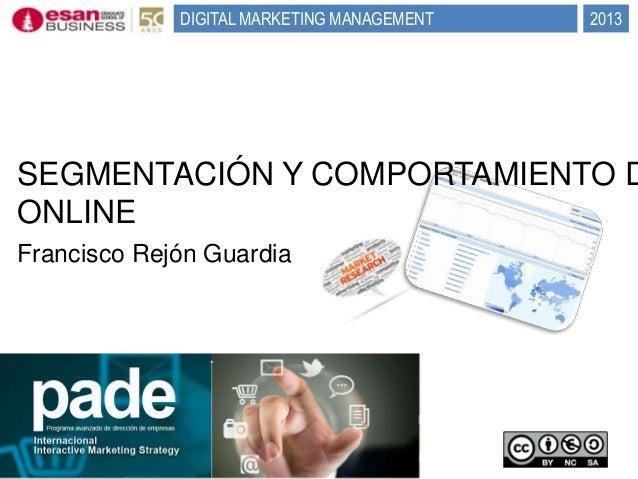 DIGITAL MARKETING MANAGEMENT  2013  SEGMENTACIÓN Y COMPORTAMIENTO D ONLINE Francisco Rejón Guardia