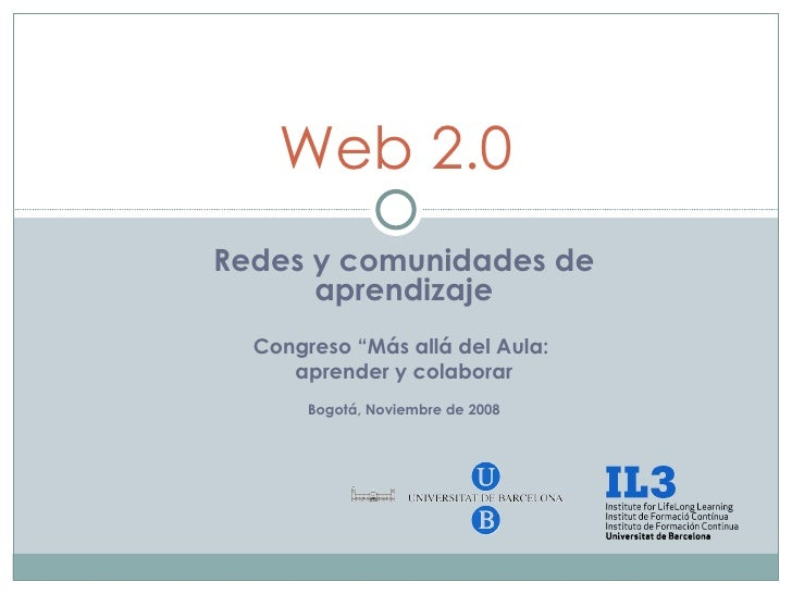 """Redes y comunidades de aprendizaje Congreso """"Más allá del Aula:  aprender y colaborar Bogotá, Noviembre de 2008 Web 2.0"""