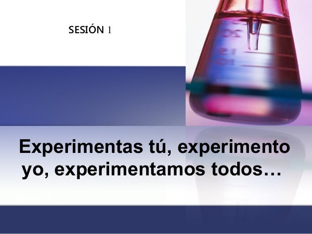 Sesión 2 SESIÓN 1 Experimentas tú, experimento yo, experimentamos todos…