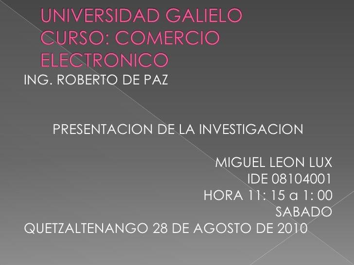UNIVERSIDAD GALIELOCURSO: COMERCIO ELECTRONICO<br />ING. ROBERTO DE PAZ<br />PRESENTACION DE LA INVESTIGACION<br />MIGUEL ...