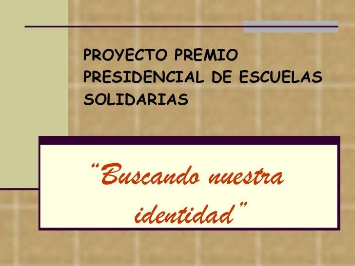 """PROYECTO PREMIO PRESIDENCIAL DE ESCUELAS SOLIDARIAS """" Buscando nuestra identidad"""""""