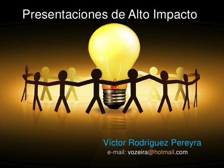 Presentaciones de Alto Impacto                  Víctor Rodríguez Pereyra               e-mail: vozeira@hotmail.com