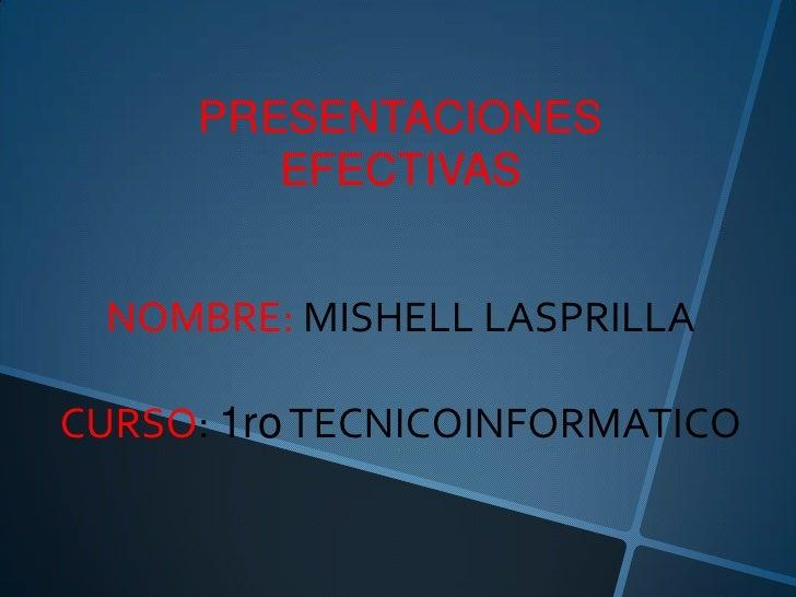 PRESENTACIONES        EFECTIVAS NOMBRE: MISHELL LASPRILLACURSO: 1ro TECNICOINFORMATICO