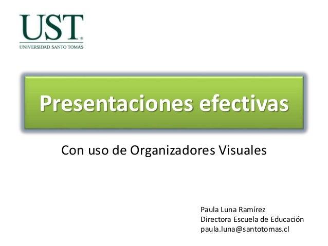 Presentaciones efectivas Con uso de Organizadores Visuales Paula Luna Ramírez Directora Escuela de Educación paula.luna@sa...