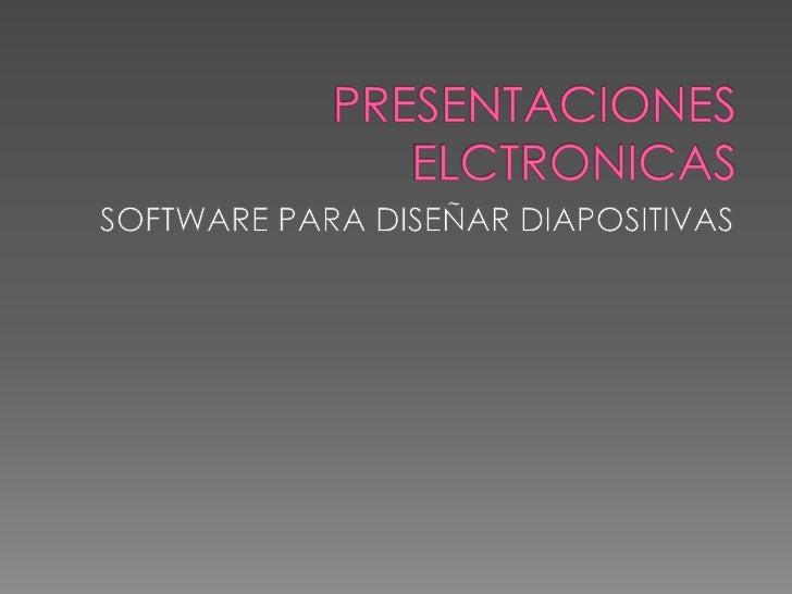 PRESENTACIONES ELCTRONICAS<br />SOFTWARE PARA DISEÑAR DIAPOSITIVAS<br />