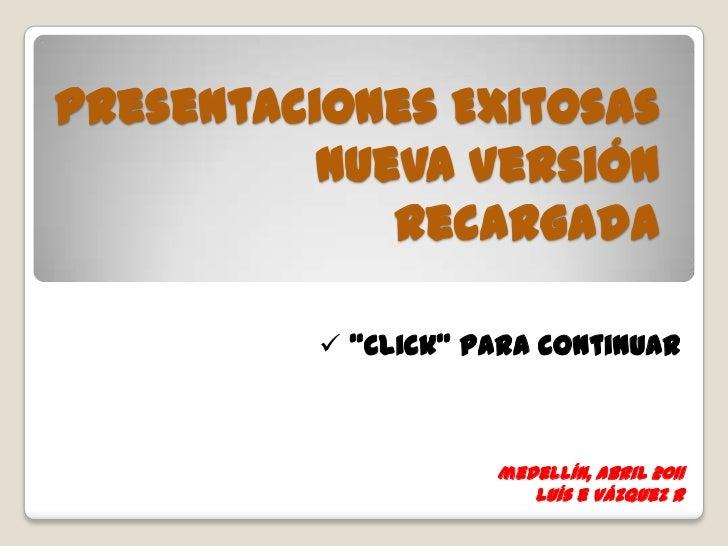 """Presentaciones ExitosasNueva Versión Recargada<br /><ul><li> """"Click"""" para continuar</li></ul>medellín, abril 2011<br />luí..."""
