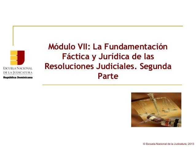 Módulo VII: La Fundamentación    Fáctica y Jurídica de lasResoluciones Judiciales. Segunda              Parte             ...