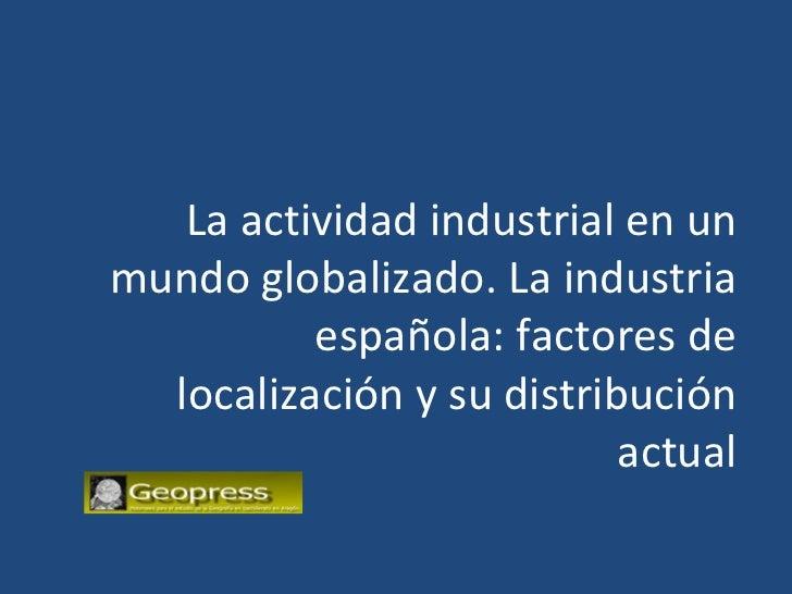La actividad industrial en unmundo globalizado. La industria          española: factores de  localización y su distribució...