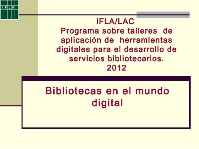 IFLA/LACPrograma sobre talleres deaplicación de herramientasdigitales para el desarrollo deservicios bibliotecarios.2012Bi...