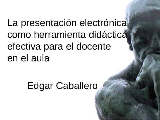 La presentación electrónica como herramienta didáctica efectiva para el docente en el aula Edgar Caballero