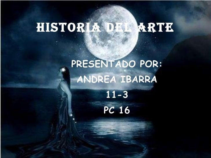 HISTORIA DEL ARTE <ul><ul><ul><li>PRESENTADO POR: </li></ul></ul></ul><ul><ul><ul><li>ANDREA IBARRA </li></ul></ul></ul><u...