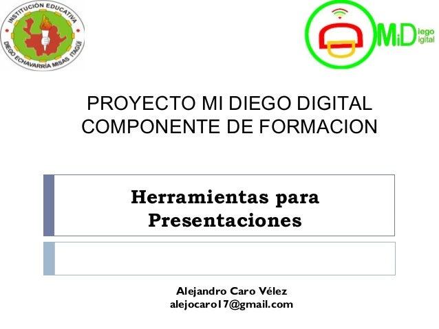 Herramientas para Presentaciones Alejandro Caro Vélez alejocaro17@gmail.com PROYECTO MI DIEGO DIGITAL COMPONENTE DE FORMAC...