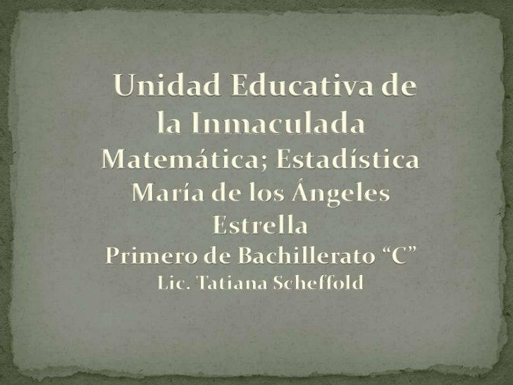 """Unidad Educativa de  la InmaculadaMatemática; Estadística María de los Ángeles       EstrellaPrimero de Bachillerato """"C""""  ..."""