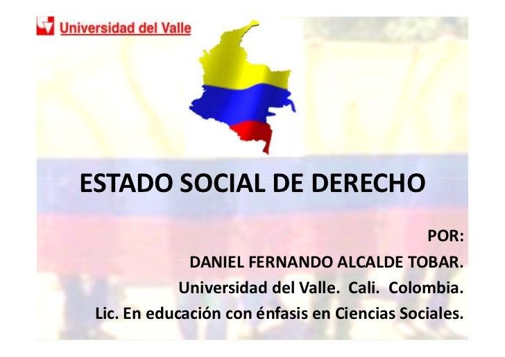 ESTADO SOCIAL DE DERECHO                                              POR:              DANIEL FERNANDO ALCALDE TOBAR.    ...