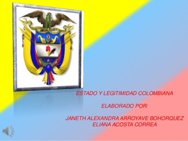 ESTADO Y LEGITIMIDAD COLOMBIANAELABORADO POR:JANETH ALEXANDRA ARROYAVE BOHORQUEZELIANA ACOSTA CORREA