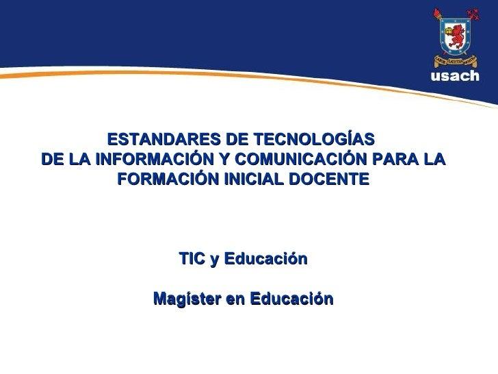 ESTANDARES DE TECNOLOGÍAS  DE LA INFORMACIÓN Y COMUNICACIÓN PARA LA FORMACIÓN INICIAL DOCENTE TIC y Educación Magíster en ...