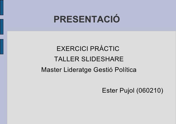 PRESENTACIÓ  <ul>EXERCICI PRÀCTIC  TALLER SLIDESHARE Master Lideratge Gestió Política Ester Pujol (060210) </ul>