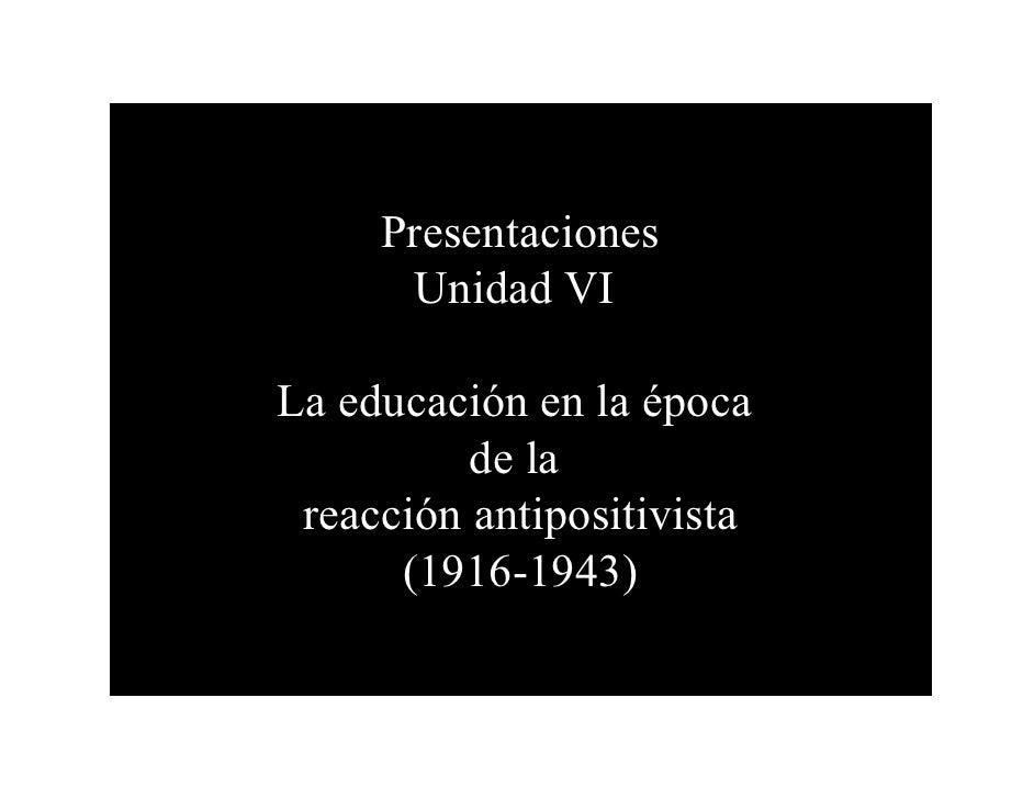 Presentaciones        Unidad VI  La educación en la época           de la  reacción antipositivista       (1916-1943)