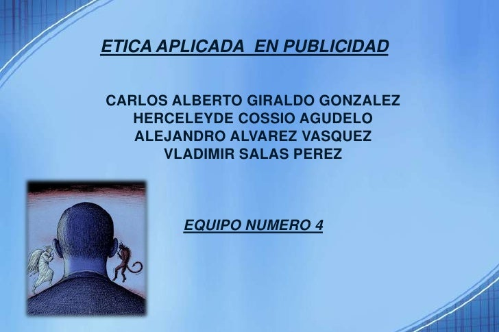ETICA APLICADA  EN PUBLICIDAD<br />CARLOS ALBERTO GIRALDO GONZALEZ<br />HERCELEYDE COSSIO AGUDELO<br />ALEJANDRO ALVAREZ V...