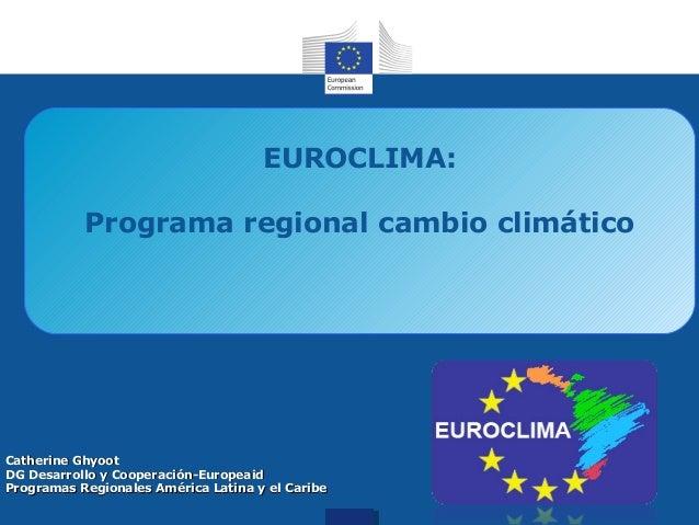 EUROCLIMA: Programa regional cambio climático  Catherine Ghyoot DG Desarrollo y Cooperación-Europeaid Programas Regionales...