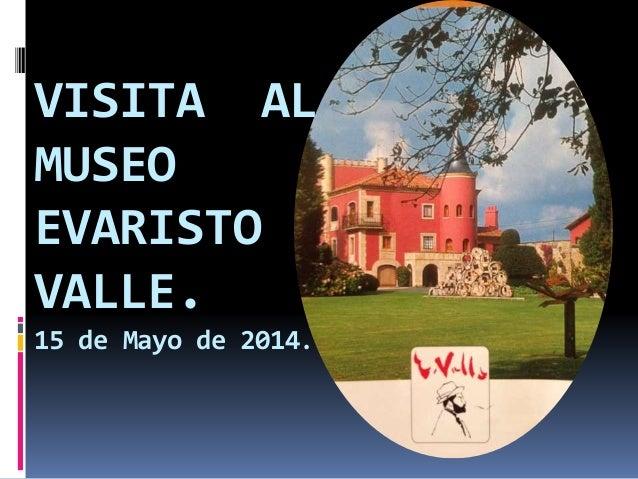 VISITA AL MUSEO EVARISTO VALLE. 15 de Mayo de 2014.
