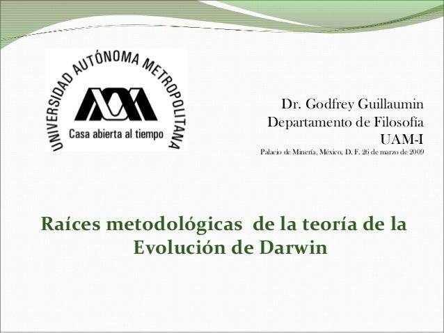 Dr. Godfrey Guillaumin Departamento de Filosofía UAM-I Palacio de Minería, México, D. F. 26 de marzo de 2009 Raíces metodo...