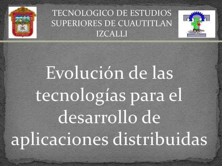 TECNOLOGICO DE ESTUDIOS SUPERIORES DE CUAUTITLAN IZCALLI<br />Evolución de las tecnologías para el desarrollo de aplicacio...