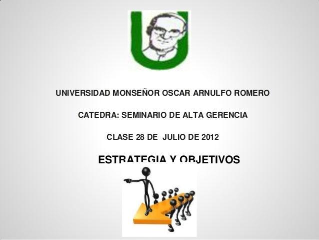 UNIVERSIDAD MONSEÑOR OSCAR ARNULFO ROMEROCATEDRA: SEMINARIO DE ALTA GERENCIACLASE 28 DE JULIO DE 2012ESTRATEGIA Y OBJETIVOS