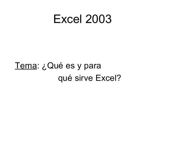 Excel 2003 Tema: ¿Qué es y para qué sirve Excel?