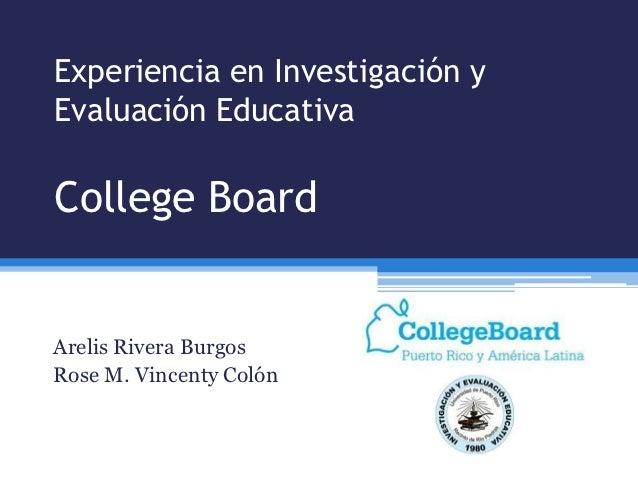 Experiencia en Investigación yEvaluación EducativaCollege BoardArelis Rivera BurgosRose M. Vincenty Colón