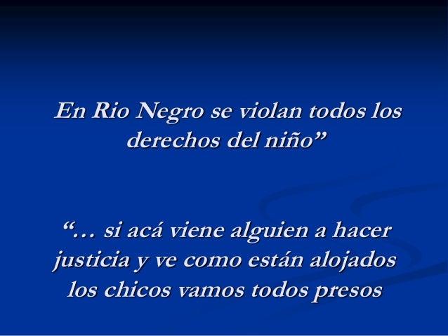 """En Rio Negro se violan todos los derechos del niño"""" """"… si acá viene alguien a hacer justicia y ve como están alojados los ..."""