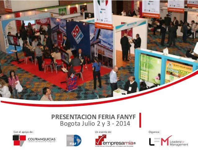 PRESENTACION FERIA FANYF Bogota Julio 2 y 3 - 2014 Con el apoyo de:  Un evento de:  COLFRANQUICIAS cámara colombiana de fr...